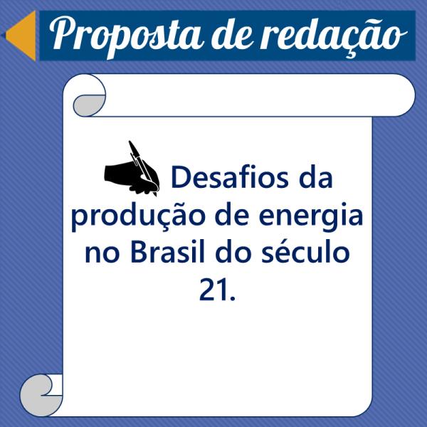 Desafios da produção de energia no Brasil do século XXI. – Proposta de redação