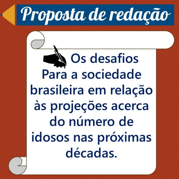 Os desafios para a sociedade brasileira em relação às projeções acerca do número de idosos nas próximas décadas. – Proposta de redação