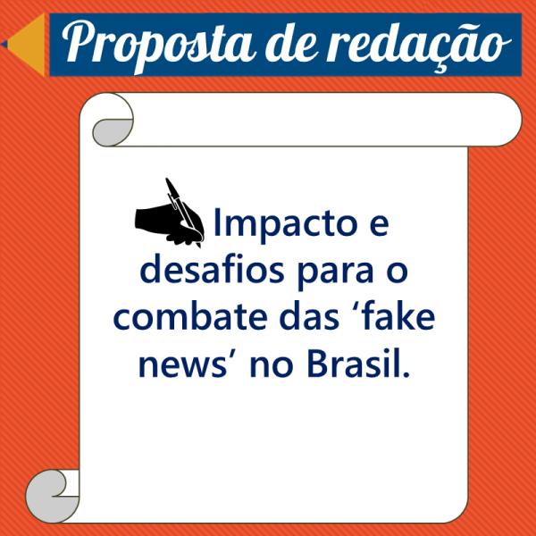 Impacto e desafios para o combate das 'fake news' no Brasil. – Propostas de redação
