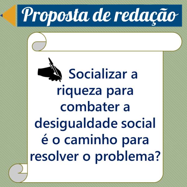 Socializar a riqueza para combater a desigualdade social é o caminho para resolver o problema? – Proposta de redação