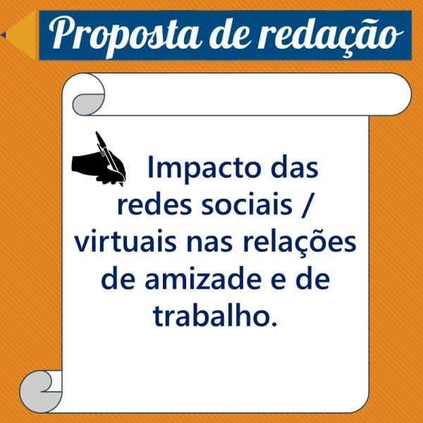 Impacto das redes sociais / virtuais nas relações de amizade e de trabalho. – Proposta de redação